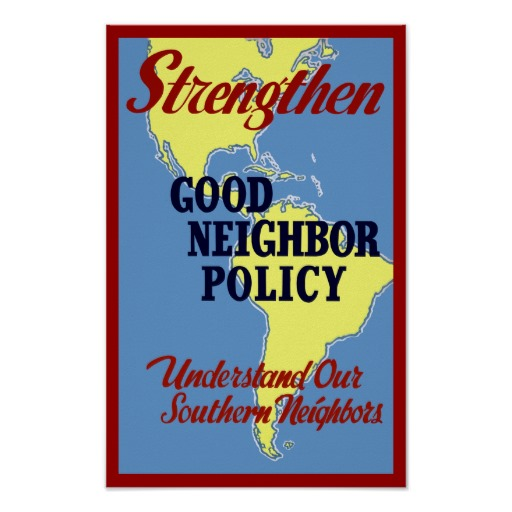 good neighbor policy Good neighbor policy, 1933 president franklin delano roosevelt took office determined to improve relations with the nations of central and south america.